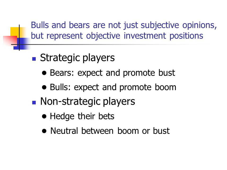 Bulls and bears are not just subjective opinions, but represent objective investment positions Strategic players ● Bears: expect and promote bust ● Bulls: expect and promote boom Non-strategic players ● Hedge their bets ● Neutral between boom or bust