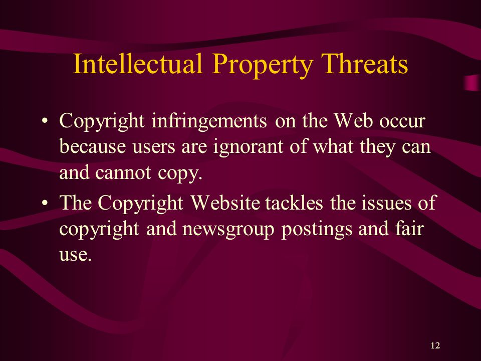 12 Intellectual Property Threats Copyright infringements on the Web occur because users are ignorant of what they can and cannot copy.