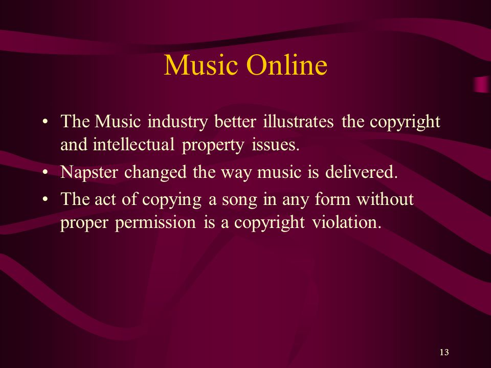 13 Music Online The Music industry better illustrates the copyright and intellectual property issues.
