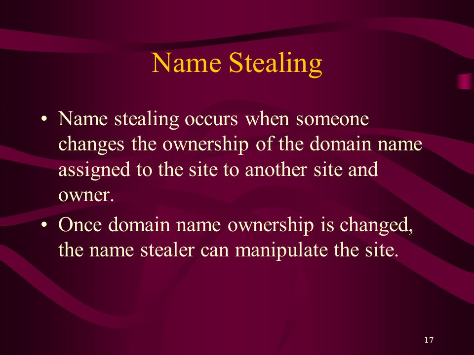 17 Name Stealing Name stealing occurs when someone changes the ownership of the domain name assigned to the site to another site and owner.