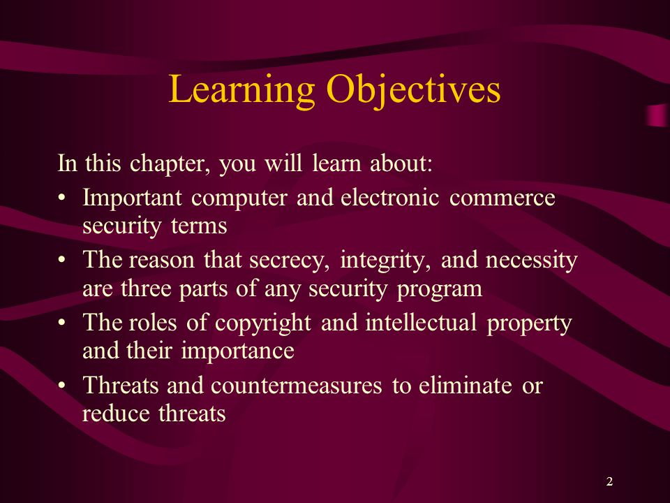 2 Learning Objectives In this chapter, you will learn about: Important computer and electronic commerce security terms The reason that secrecy, integrity, and necessity are three parts of any security program The roles of copyright and intellectual property and their importance Threats and countermeasures to eliminate or reduce threats