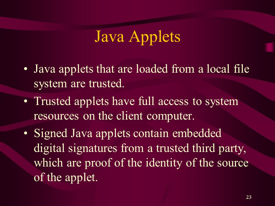 23 Java Applets Java applets that are loaded from a local file system are trusted.