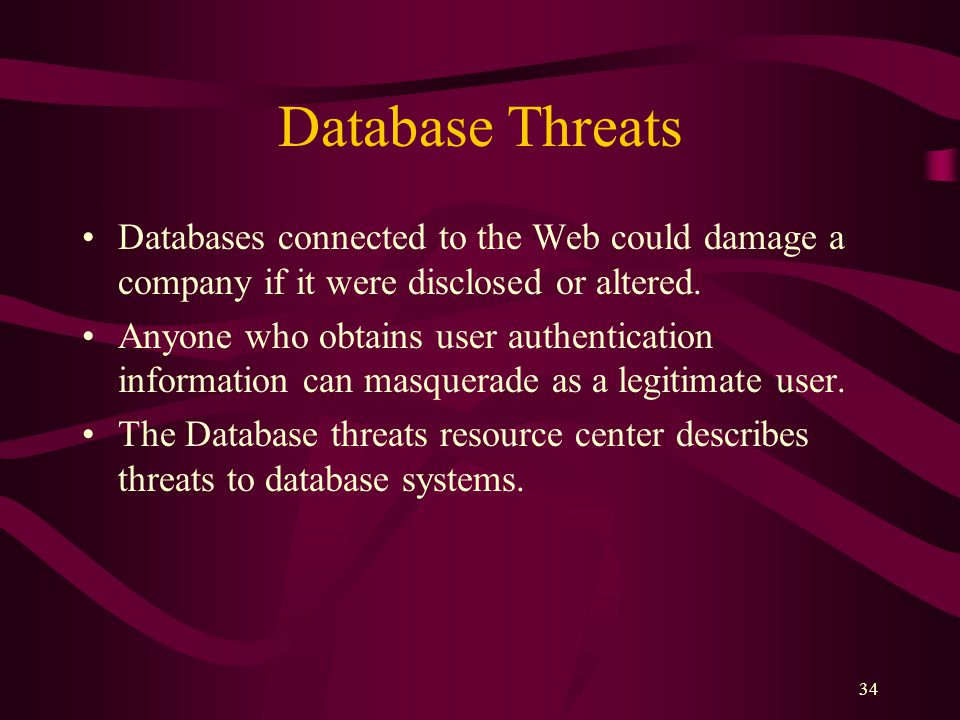 34 Database Threats Databases connected to the Web could damage a company if it were disclosed or altered.
