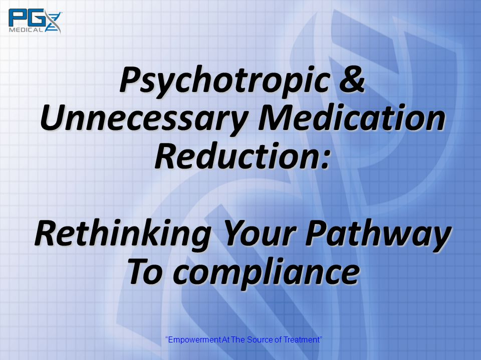 """Empowerment At The Source of Treatment"" Psychotropic & Unnecessary Medication Reduction: Rethinking Your Pathway To compliance"