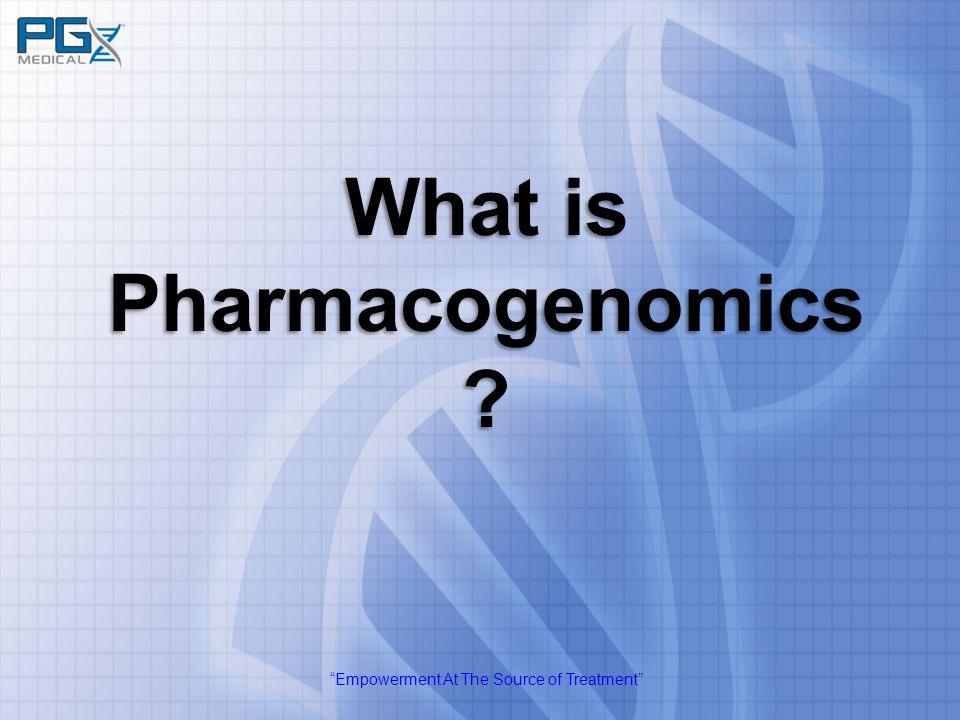 """Empowerment At The Source of Treatment"" What is Pharmacogenomics ?"