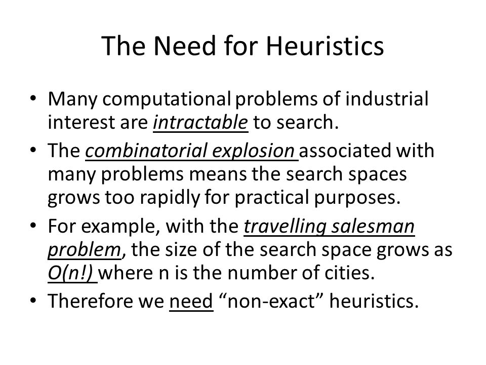 The Need for Heuristics Many computational problems of industrial interest are intractable to search.