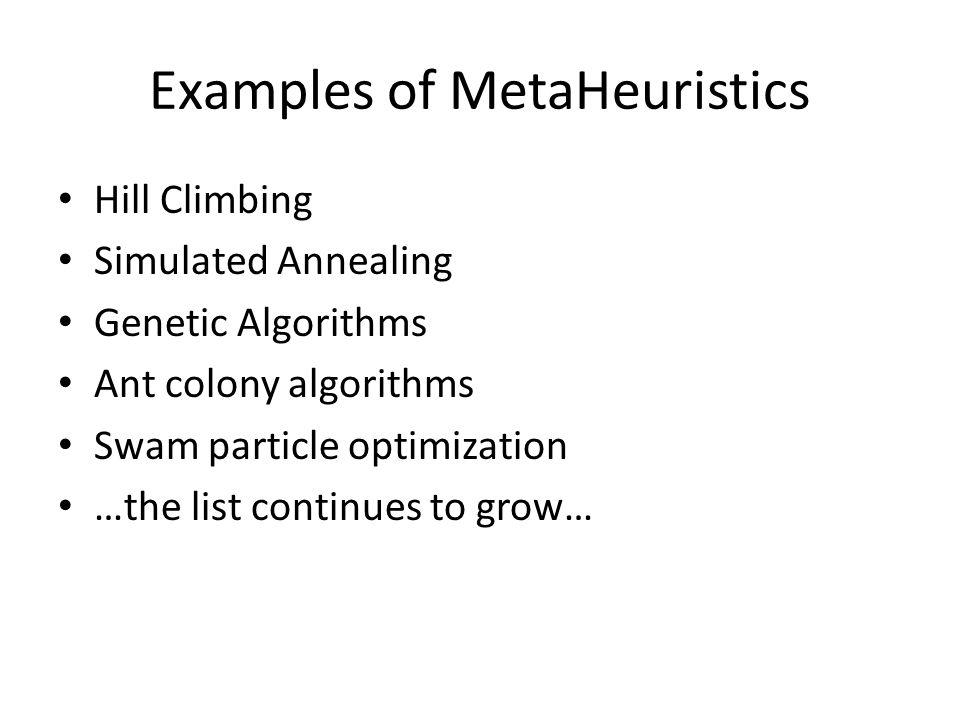 Examples of MetaHeuristics Hill Climbing Simulated Annealing Genetic Algorithms Ant colony algorithms Swam particle optimization …the list continues to grow…