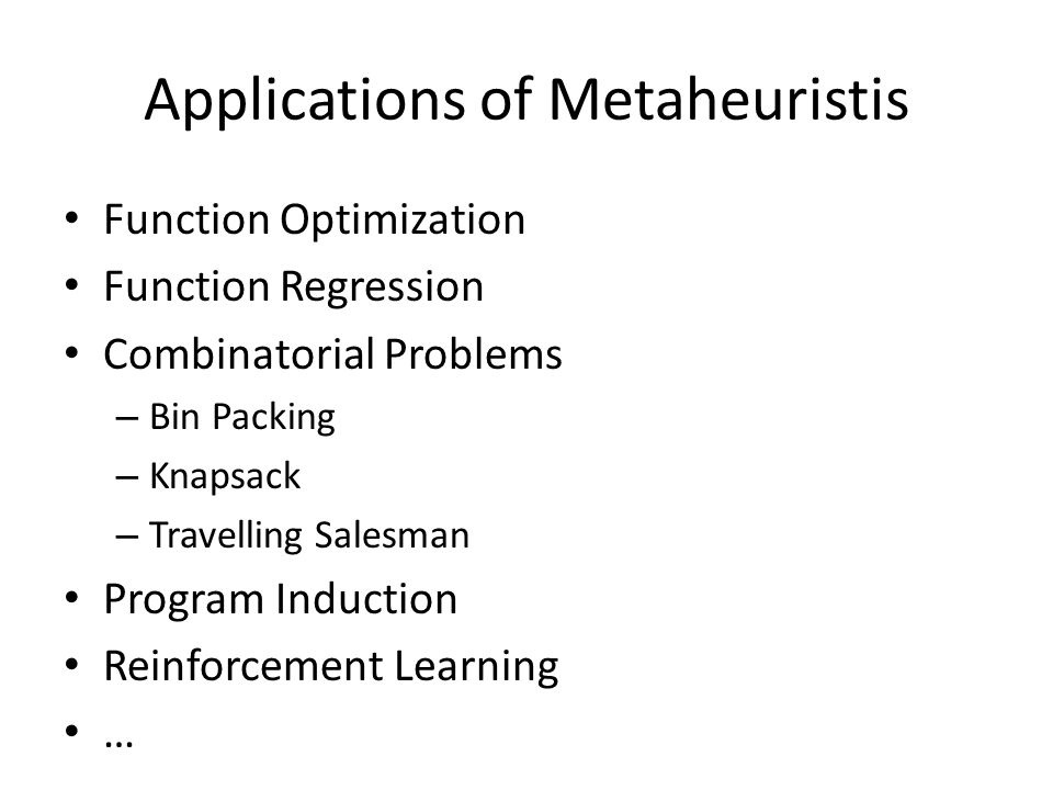 Applications of Metaheuristis Function Optimization Function Regression Combinatorial Problems – Bin Packing – Knapsack – Travelling Salesman Program Induction Reinforcement Learning …