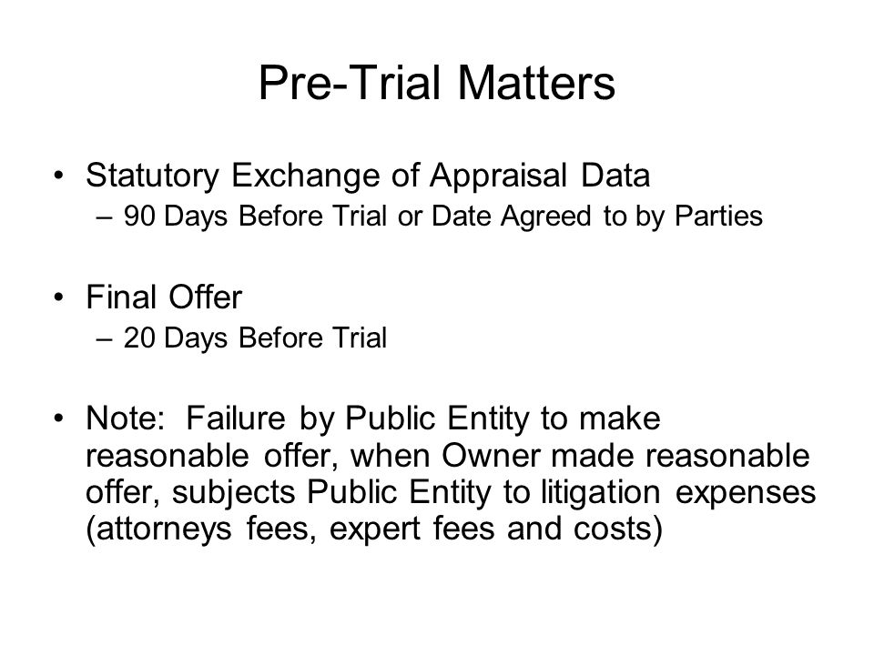 Pre-Trial Matters Statutory Exchange of Appraisal Data –90 Days Before Trial or Date Agreed to by Parties Final Offer –20 Days Before Trial Note: Failure by Public Entity to make reasonable offer, when Owner made reasonable offer, subjects Public Entity to litigation expenses (attorneys fees, expert fees and costs)
