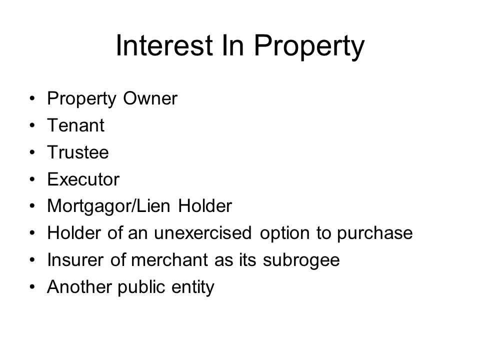 Interest In Property Property Owner Tenant Trustee Executor Mortgagor/Lien Holder Holder of an unexercised option to purchase Insurer of merchant as its subrogee Another public entity