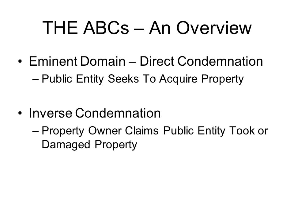 THE ABCs – An Overview Eminent Domain – Direct Condemnation –Public Entity Seeks To Acquire Property Inverse Condemnation –Property Owner Claims Public Entity Took or Damaged Property