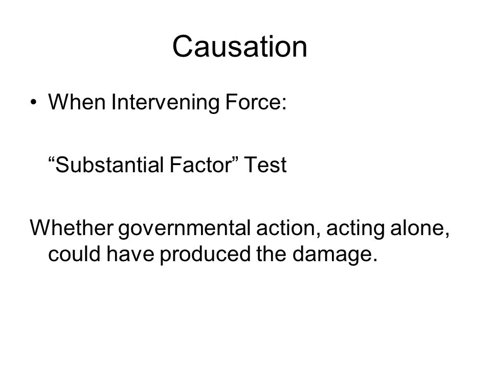 Causation When Intervening Force: Substantial Factor Test Whether governmental action, acting alone, could have produced the damage.