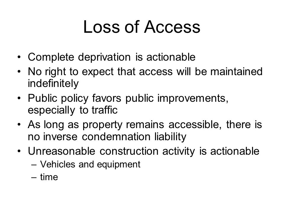 Loss of Access Complete deprivation is actionable No right to expect that access will be maintained indefinitely Public policy favors public improvements, especially to traffic As long as property remains accessible, there is no inverse condemnation liability Unreasonable construction activity is actionable –Vehicles and equipment –time