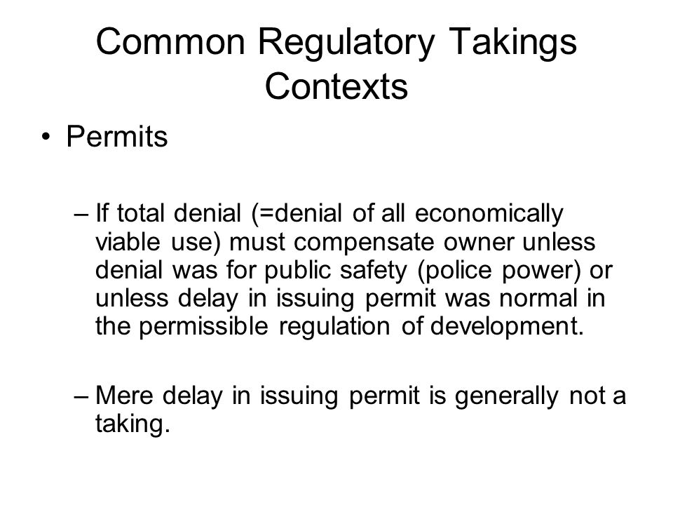 Common Regulatory Takings Contexts Permits –If total denial (=denial of all economically viable use) must compensate owner unless denial was for public safety (police power) or unless delay in issuing permit was normal in the permissible regulation of development.