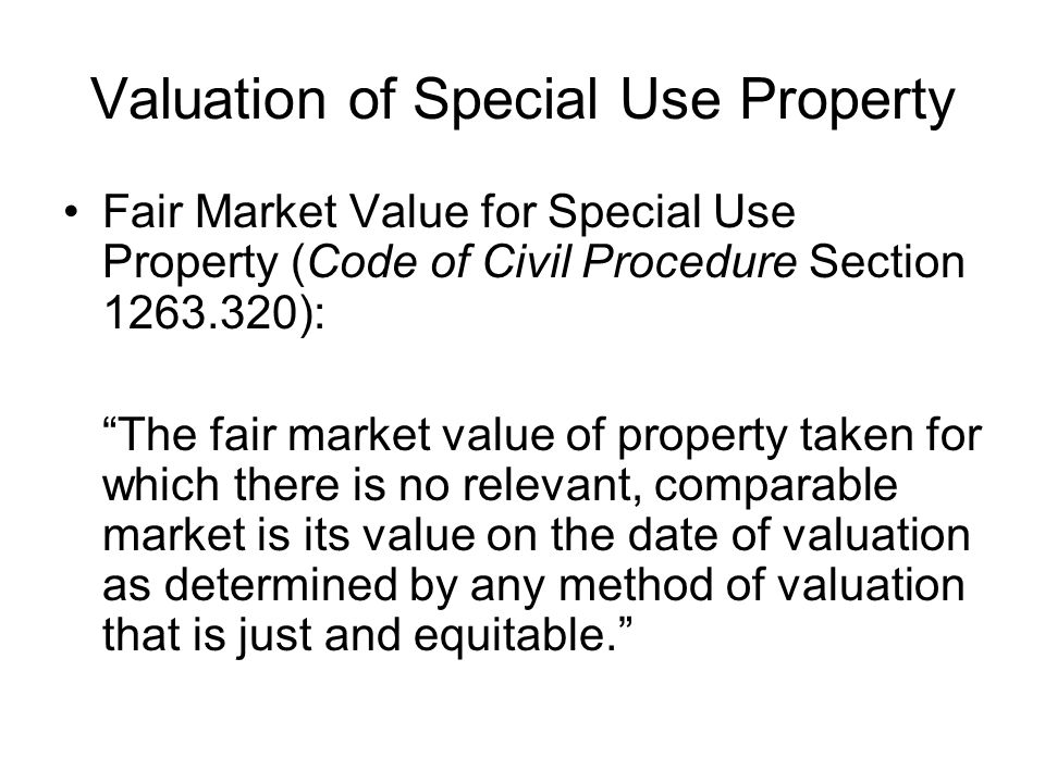 Valuation of Special Use Property Fair Market Value for Special Use Property (Code of Civil Procedure Section 1263.320): The fair market value of property taken for which there is no relevant, comparable market is its value on the date of valuation as determined by any method of valuation that is just and equitable.