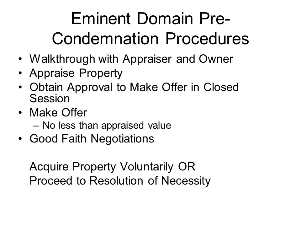 Eminent Domain Pre- Condemnation Procedures Walkthrough with Appraiser and Owner Appraise Property Obtain Approval to Make Offer in Closed Session Make Offer –No less than appraised value Good Faith Negotiations Acquire Property Voluntarily OR Proceed to Resolution of Necessity