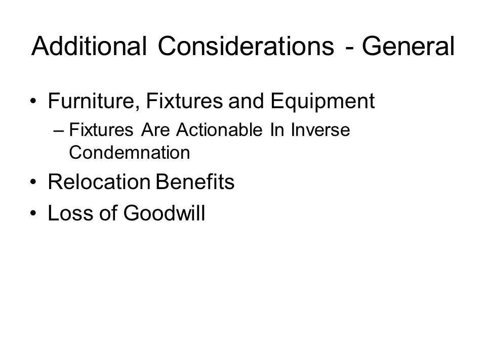 Additional Considerations - General Furniture, Fixtures and Equipment –Fixtures Are Actionable In Inverse Condemnation Relocation Benefits Loss of Goodwill