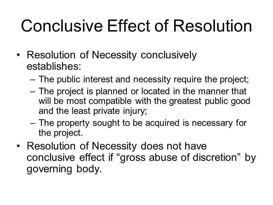 Conclusive Effect of Resolution Resolution of Necessity conclusively establishes: –The public interest and necessity require the project; –The project is planned or located in the manner that will be most compatible with the greatest public good and the least private injury; –The property sought to be acquired is necessary for the project.