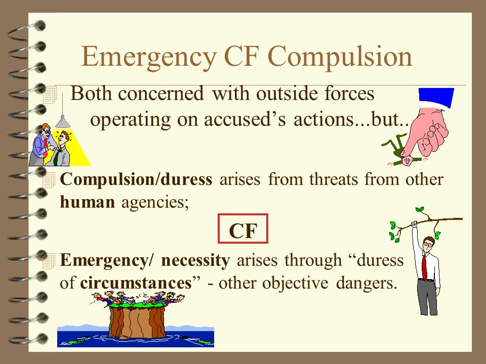 Emergency CF Compulsion 4 Both concerned with outside forces operating on accused's actions...but... 4 Compulsion/duress arises from threats from othe