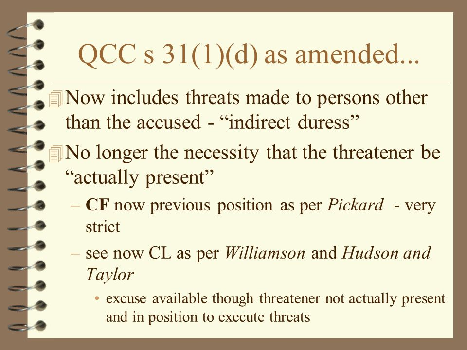 "QCC s 31(1)(d) as amended... 4 Now includes threats made to persons other than the accused - ""indirect duress"" 4 No longer the necessity that the thre"
