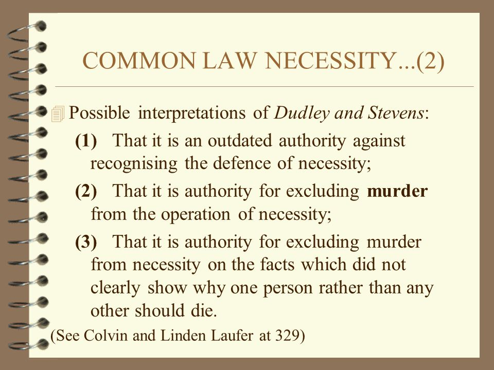 COMMON LAW NECESSITY...(2) 4 Possible interpretations of Dudley and Stevens: (1) That it is an outdated authority against recognising the defence of n