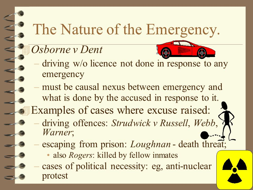 The Nature of the Emergency. 4 Osborne v Dent –driving w/o licence not done in response to any emergency –must be causal nexus between emergency and w