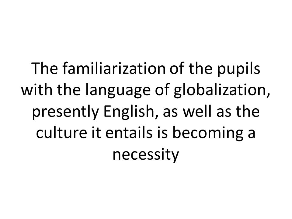 The familiarization of the pupils with the language of globalization, presently English, as well as the culture it entails is becoming a necessity