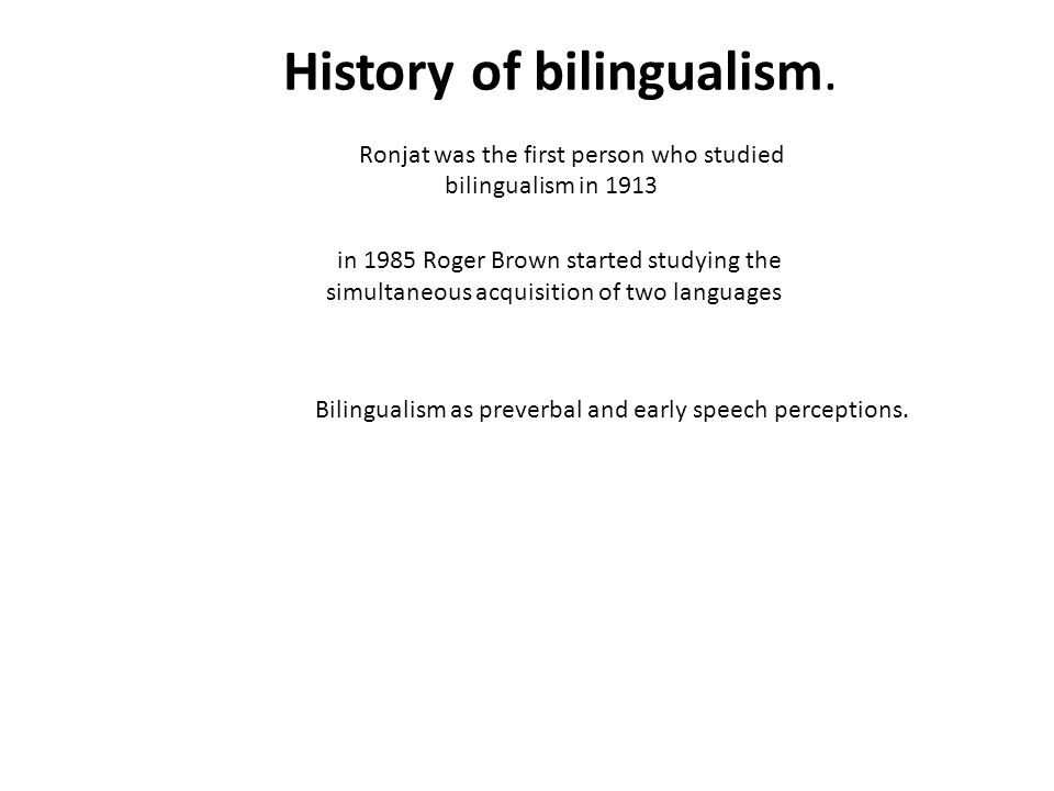 History of bilingualism. Ronjat was the first person who studied bilingualism in 1913 in 1985 Roger Brown started studying the simultaneous acquisitio