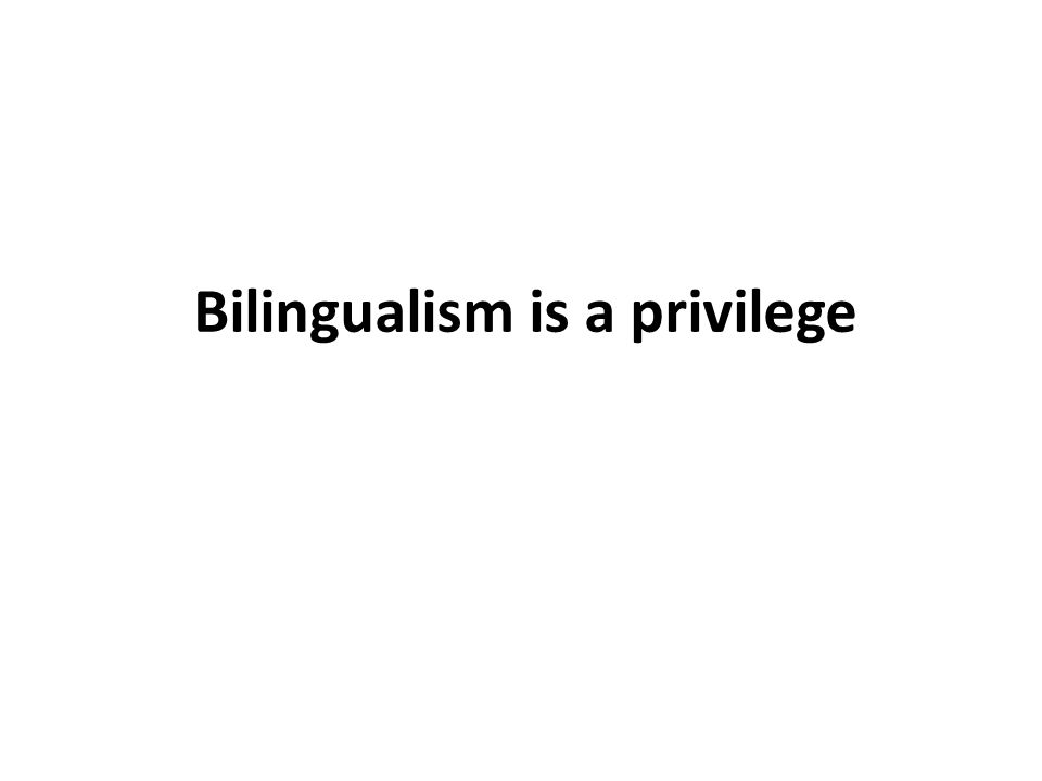Bilingualism is a privilege
