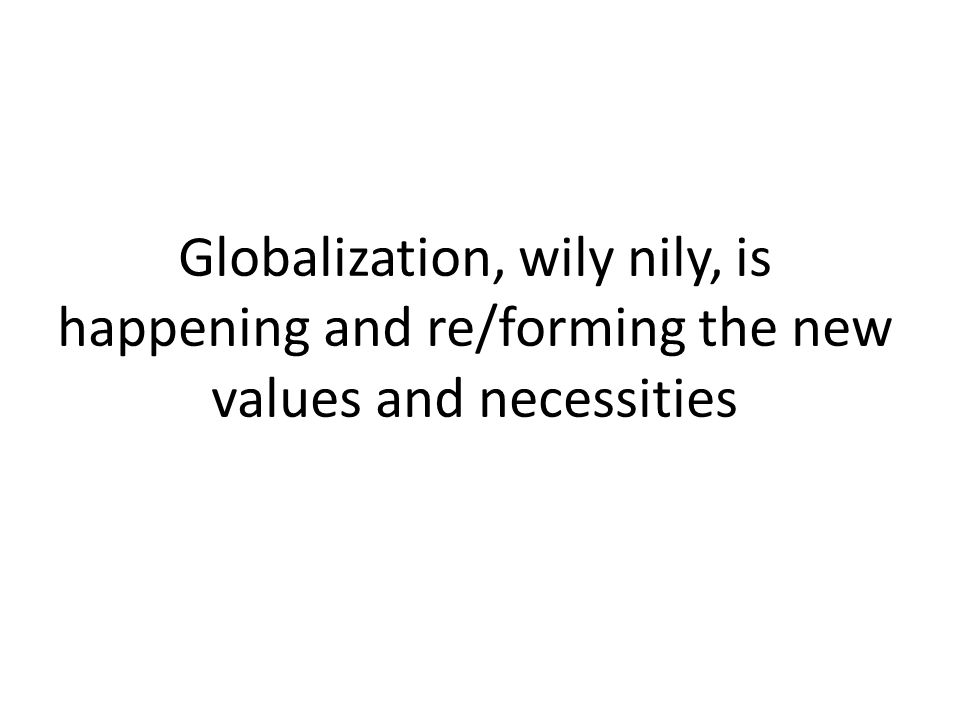 Globalization, wily nily, is happening and re/forming the new values and necessities