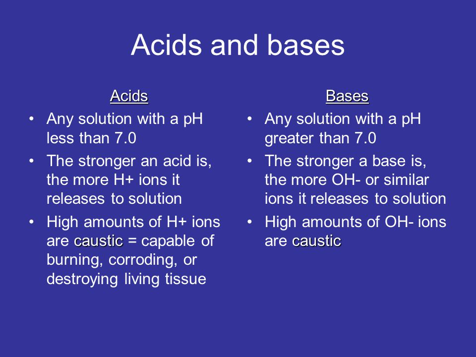 Acids and bases Acids Any solution with a pH less than 7.0 The stronger an acid is, the more H+ ions it releases to solution causticHigh amounts of H+