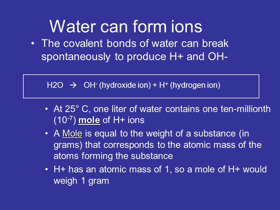 Water can form ions The covalent bonds of water can break spontaneously to produce H+ and OH- H2O  OH - (hydroxide ion) + H + (hydrogen ion) moleAt 2