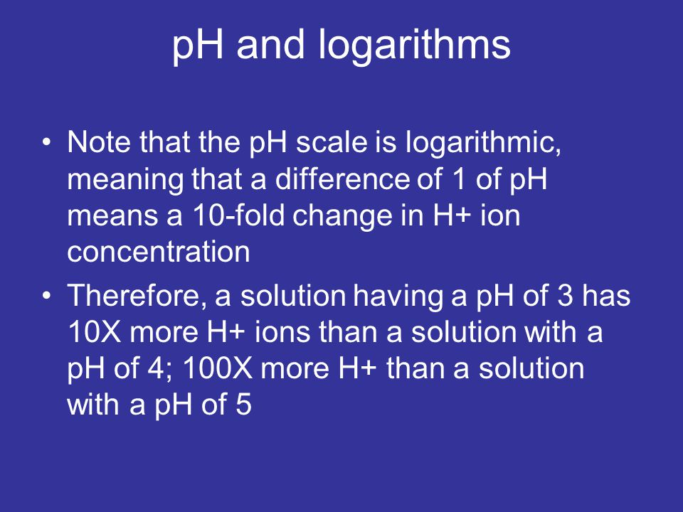 pH and logarithms Note that the pH scale is logarithmic, meaning that a difference of 1 of pH means a 10-fold change in H+ ion concentration Therefore