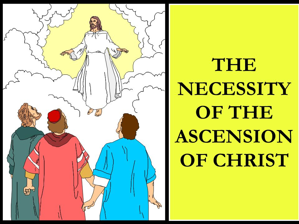 THE NECESSITY OF THE ASCENSION OF CHRIST