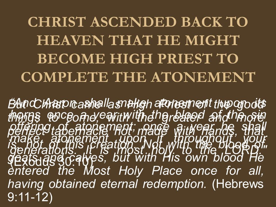 CHRIST ASCENDED BACK TO HEAVEN THAT HE MIGHT BECOME HIGH PRIEST TO COMPLETE THE ATONEMENT And Aaron shall make atonement upon its horns once a year with the blood of the sin offering of atonement; once a year he shall make atonement upon it throughout your generations.