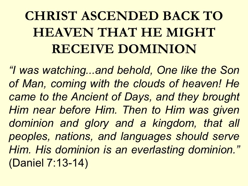 CHRIST ASCENDED BACK TO HEAVEN THAT HE MIGHT RECEIVE DOMINION I was watching...and behold, One like the Son of Man, coming with the clouds of heaven.