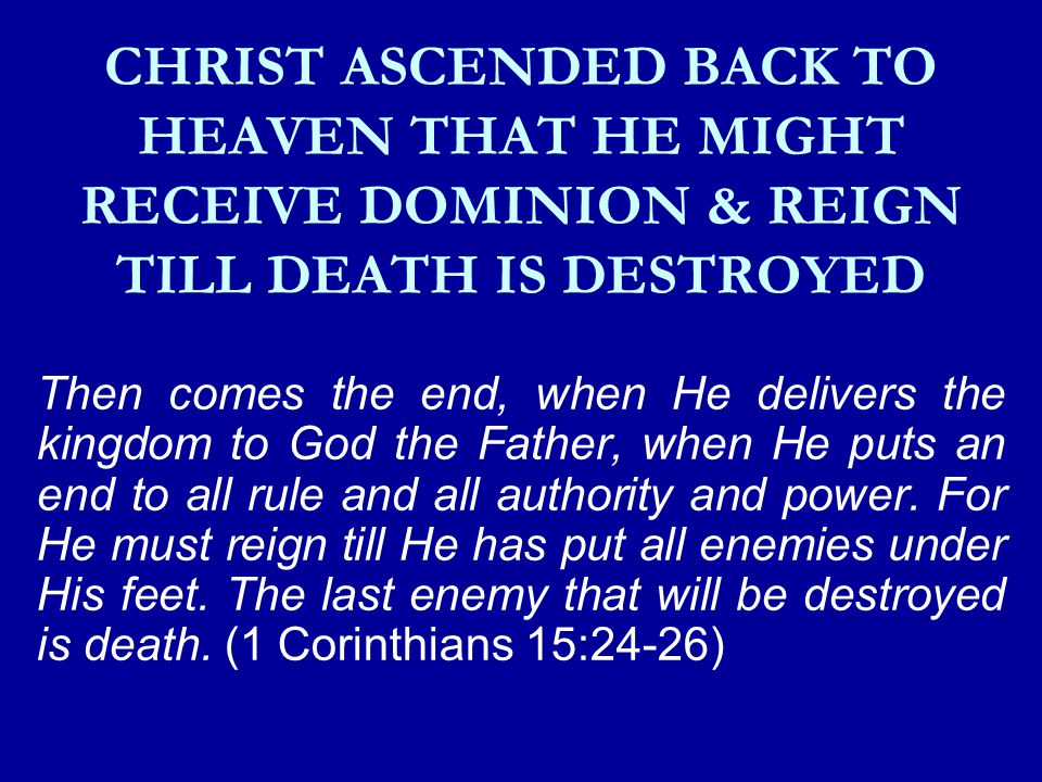 CHRIST ASCENDED BACK TO HEAVEN THAT HE MIGHT RECEIVE DOMINION & REIGN TILL DEATH IS DESTROYED Then comes the end, when He delivers the kingdom to God the Father, when He puts an end to all rule and all authority and power.