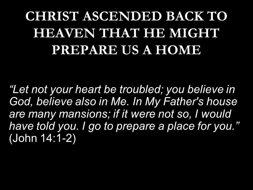 CHRIST ASCENDED BACK TO HEAVEN THAT HE MIGHT PREPARE US A HOME Let not your heart be troubled; you believe in God, believe also in Me.