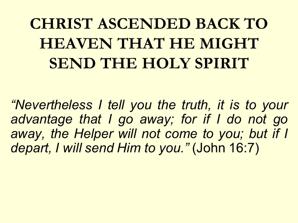 CHRIST ASCENDED BACK TO HEAVEN THAT HE MIGHT SEND THE HOLY SPIRIT Nevertheless I tell you the truth, it is to your advantage that I go away; for if I do not go away, the Helper will not come to you; but if I depart, I will send Him to you. (John 16:7)
