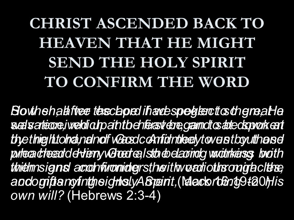 CHRIST ASCENDED BACK TO HEAVEN THAT HE MIGHT SEND THE HOLY SPIRIT TO CONFIRM THE WORD So then, after the Lord had spoken to them, He was received up into heaven, and sat down at the right hand of God.