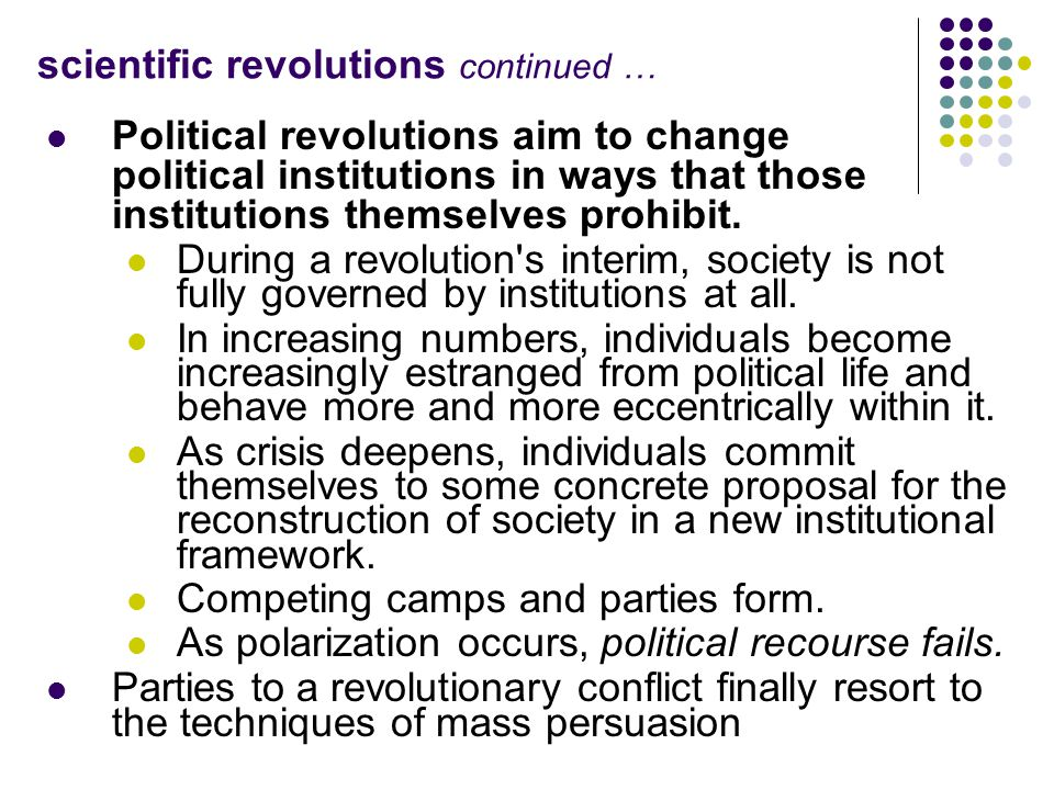 scientific revolutions continued … Political revolutions aim to change political institutions in ways that those institutions themselves prohibit. Dur