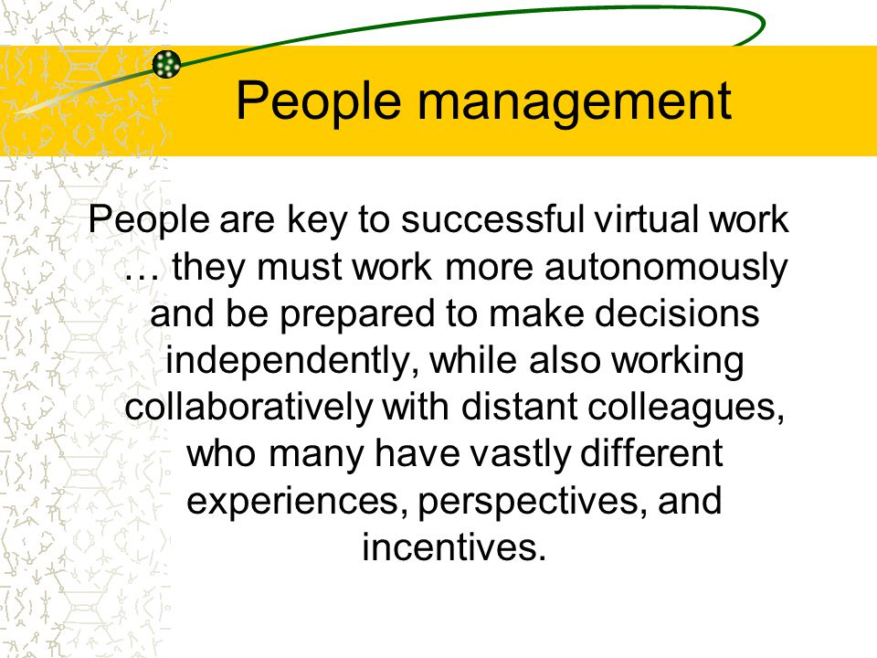 People management People are key to successful virtual work … they must work more autonomously and be prepared to make decisions independently, while also working collaboratively with distant colleagues, who many have vastly different experiences, perspectives, and incentives.