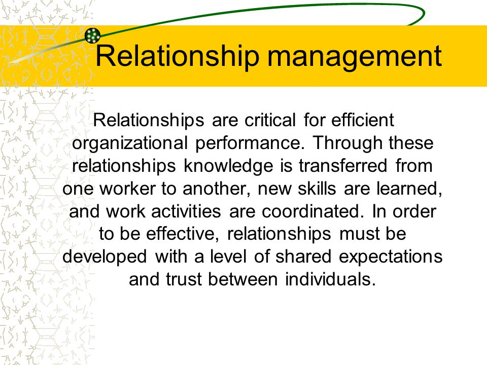 Relationship management Relationships are critical for efficient organizational performance.