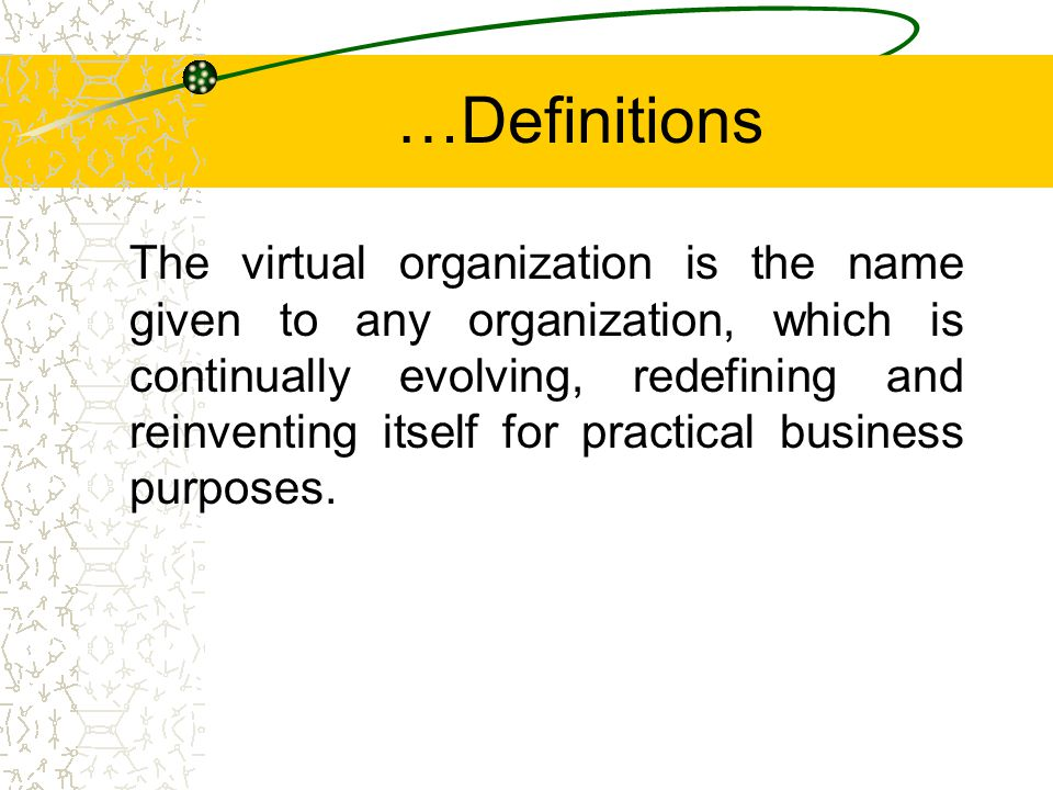 …Definitions The virtual organization is the name given to any organization, which is continually evolving, redefining and reinventing itself for practical business purposes.