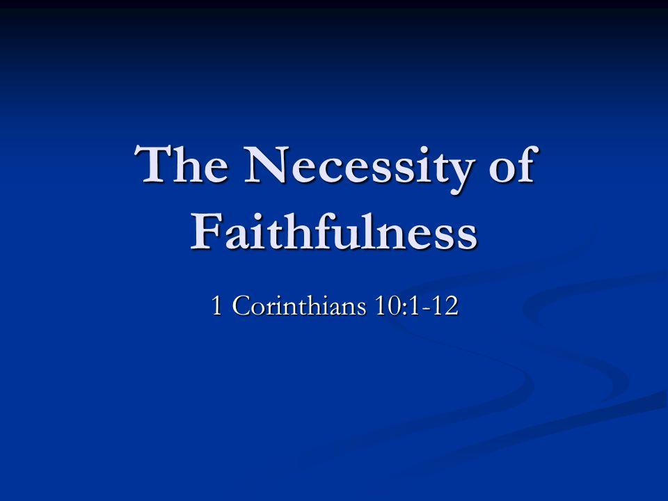 The Necessity of Faithfulness 1 Corinthians 10:1-12