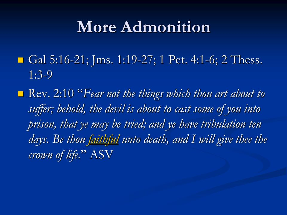 "More Admonition Gal 5:16-21; Jms. 1:19-27; 1 Pet. 4:1-6; 2 Thess. 1:3-9 Gal 5:16-21; Jms. 1:19-27; 1 Pet. 4:1-6; 2 Thess. 1:3-9 Rev. 2:10 ""Fear not th"