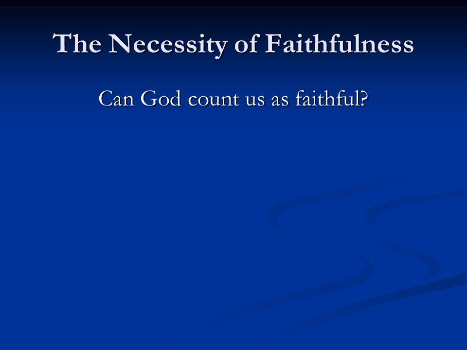 The Necessity of Faithfulness Can God count us as faithful?