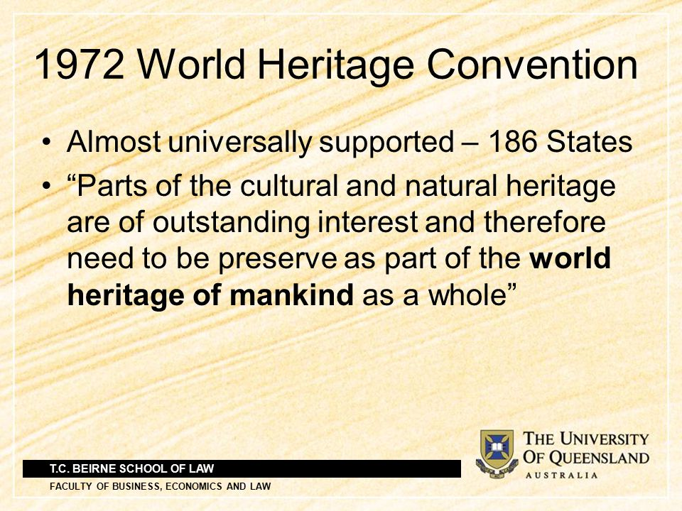"""T.C. BEIRNE SCHOOL OF LAW FACULTY OF BUSINESS, ECONOMICS AND LAW 1972 World Heritage Convention Almost universally supported – 186 States """"Parts of th"""