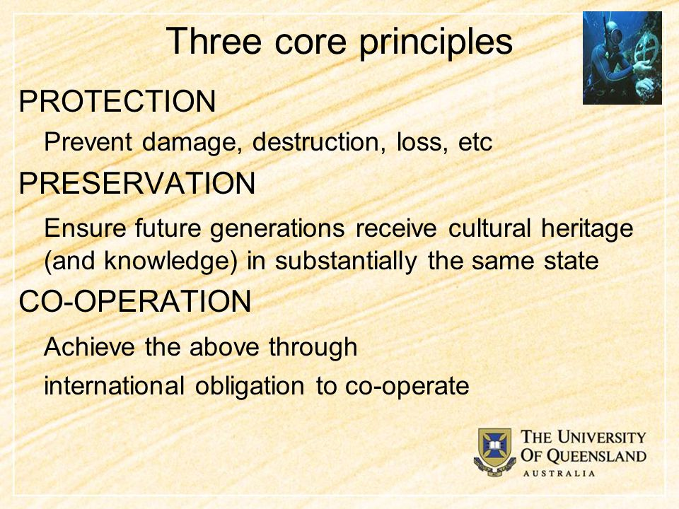 Three core principles PROTECTION Prevent damage, destruction, loss, etc PRESERVATION Ensure future generations receive cultural heritage (and knowledge) in substantially the same state CO-OPERATION Achieve the above through international obligation to co-operate