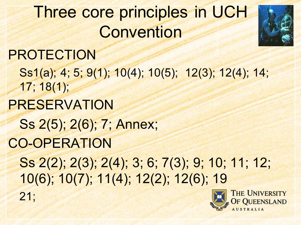 Three core principles in UCH Convention PROTECTION Ss1(a); 4; 5; 9(1); 10(4); 10(5); 12(3); 12(4); 14; 17; 18(1); PRESERVATION Ss 2(5); 2(6); 7; Annex; CO-OPERATION Ss 2(2); 2(3); 2(4); 3; 6; 7(3); 9; 10; 11; 12; 10(6); 10(7); 11(4); 12(2); 12(6); 19 21;